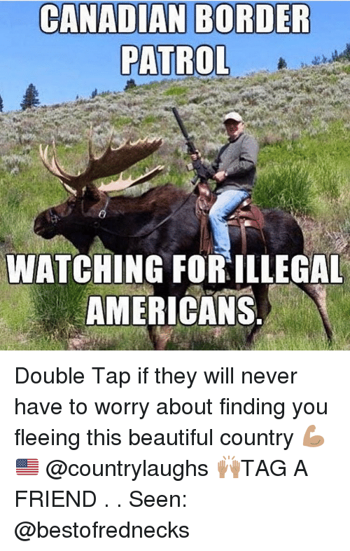 Canadian Border Patrol: CANADIAN BORDER  PATROL  WATCHING FORILLEGAL  AMERICANS Double Tap if they will never have to worry about finding you fleeing this beautiful country 💪🏽🇺🇸 @countrylaughs 🙌🏽TAG A FRIEND . . Seen: @bestofrednecks