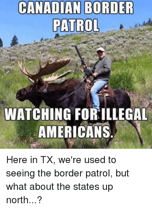 Canadian Border Patrol: CANADIAN BORDER  PATROL  WATCHING FORILLEGAL  AMERICANS Here in TX, we're used to seeing the border patrol, but what about the states up north...?