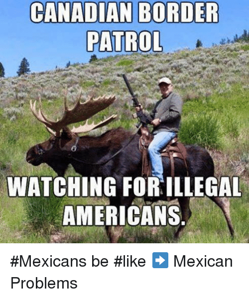 Mexicans Be Like: CANADIAN BORDER  PATROL  WATCHING FORILLEGAL  AMERICANS #Mexicans be #like ➡ Mexican Problems
