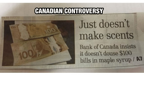 douse: CANADIAN CONTROVERSY  Just doesn't  make scents  100  100  Bank of Canada insists  it doesn't douse $100  bills in maple syrup / AT  100