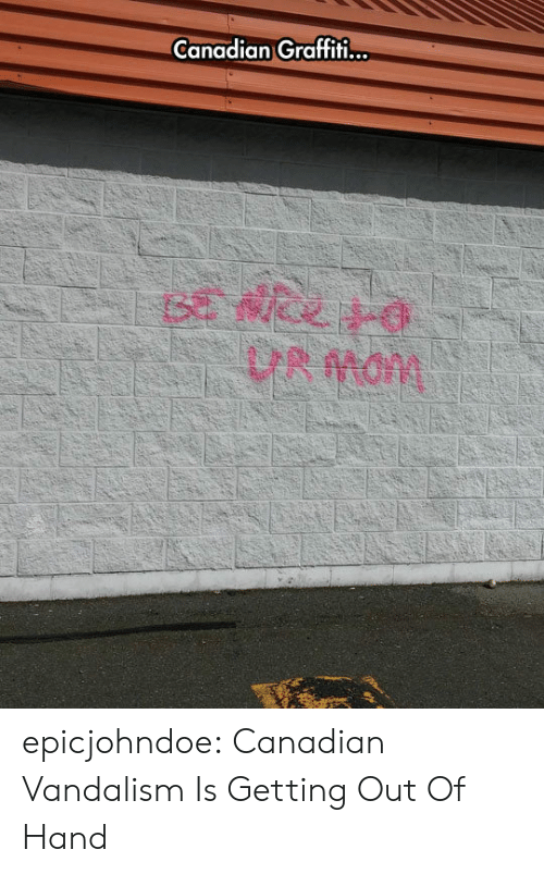 Getting Out Of Hand: Canadian Graffiti.  UR Mam epicjohndoe:  Canadian Vandalism Is Getting Out Of Hand