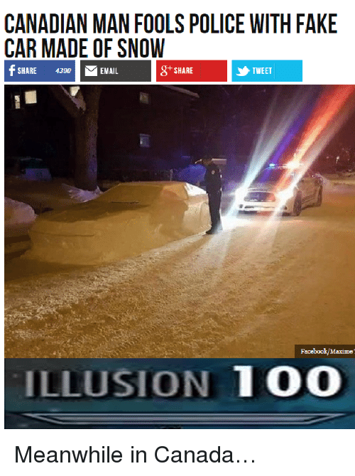 meanwhile in canada: CANADIAN MAN FOOLS POLICE WITH FAKE  CAR MADE OF SNOW  SHARE 4390EMAIL  87 SHARE  TWEET  Facebook/Maxime  ILLUSION 100 <p>Meanwhile in Canada&hellip;</p>