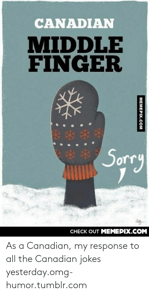 Jokes: CANADIAN  MIDDLE  FINGER  Sorry  CHECK OUT MEMEPIX.COM  MEMEPIX.COM As a Canadian, my response to all the Canadian jokes yesterday.omg-humor.tumblr.com