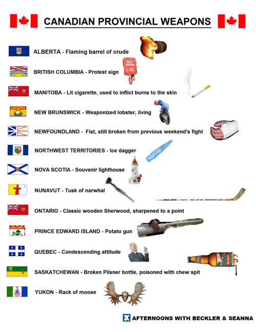 quebec: CANADIAN PROVINCIAL WEAPONS  ALBERTA - Flaming barrel of crude  Na  RITISH COLUMBIA - Protest sign  MANITOBA - Lit cigarette, used to inflict burns to the skin  NEW BRUNSWICK - Weaponized lobster, living  NEWFOUNDLAND- Fist, still broken from previous weekend's fight  1해  NORTHWEST TERRITORIES.ice dagge  NOVA SCOTIA. Souvenir lighthouse  NUNAVUT - Tusk of narwhal  ONTARIO - Classic wooden Sherwood, sharpened to a point  PRINCE EDWARD ISLAND - Potato gun  QUEBEC - Condescending attitude  SASKATCHEWAN Broken Pilsner bottle, poisoned with chew spit  YUKON - Rack of moose  AFTERNOONS WITH BECKLER &SEANNA