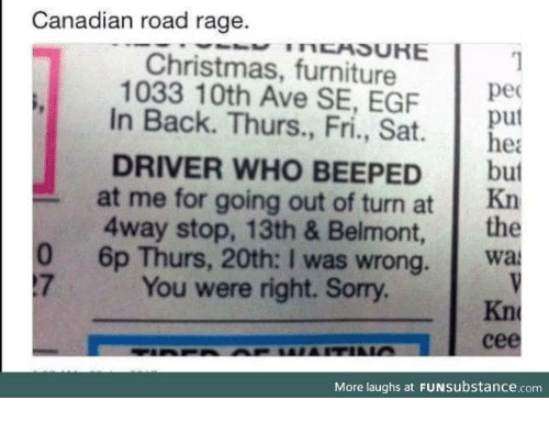 Road Rage: Canadian road rage.  Christmas, furniture  1033 10th Ave SE, EGF  pec  puf  In Back. Thurs., Fri., Sat e  DRIVER WHO BEEPED but  4way stop, 13th & Belmont, the  at me for going out of turn at 1  Kn  6p Thurs, 20th: I was wrong.  You were right. Sorry.  wa  0  17  Kn  cee  More laughs at FUNSubstance.com
