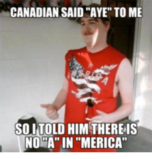 """Canadians and I Told That Teacher Lady: CANADIAN SAID""""AYE"""" TO ME  SOLITOLD HIM THEREIS  NO """"A"""" IN""""MERICA"""