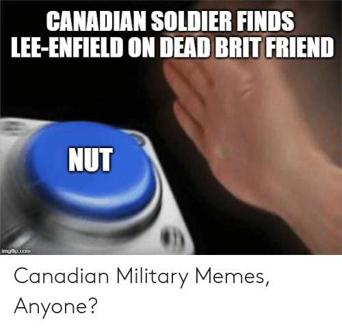 Military Memes: CANADIAN SOLDIER FINDS  LEE-ENFIELD ON DEAD BRIT FRIEND  NUT Canadian Military Memes, Anyone?