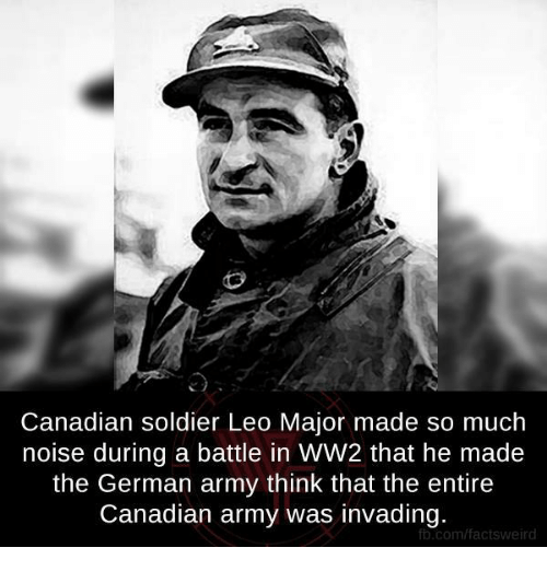 german army: Canadian soldier Leo Major made so much  noise during a battle in WW2 that he made  the German army think that the entire  Canadian army was invading.  fb.com/factsy weird