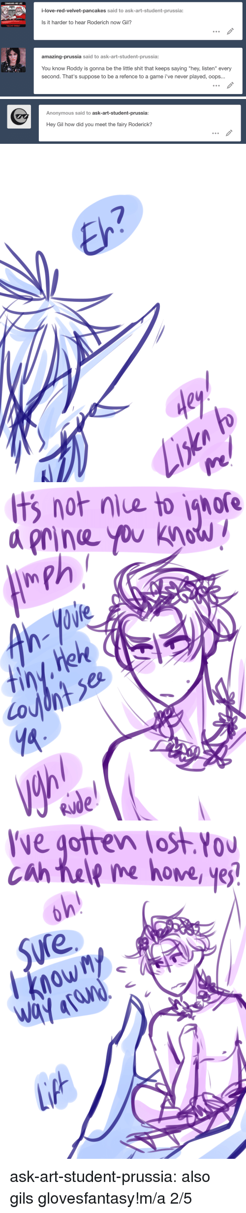 "Hey Listen: CANADIANS ARE LIKE  i-love-red-velvet-pancakes said to ask-art-student-prussia:  Is it harder to hear Roderich now Gil?  amazing-prussia said to ask-art-student-prussia:  You know Roddy is gonna be the little shit that keeps saying ""hey, listen"" every  second. That's suppose to be a refence to a game i've never played, oops...   Anonymous said to ask-art-student-prussia:  Hey Gil how did you meet the fairy Roderick?   7  dey   t  gore  not niue to  a rine you khaw  0W   ve gotten lost You  0U  cah tale me hove yej  Sure  owM ask-art-student-prussia:  also gils glovesfantasy!m/a 2/5"