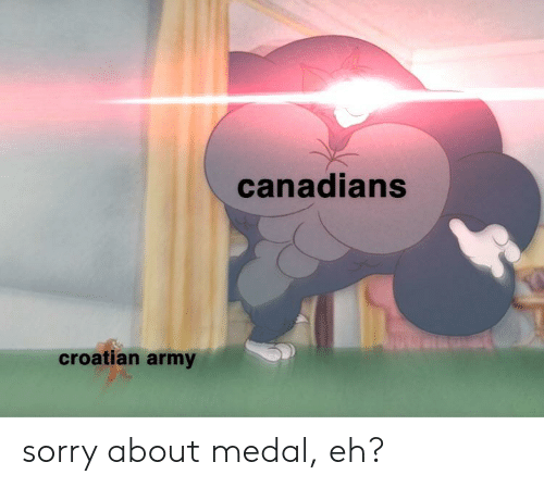 Croatian: canadians  croatian army sorry about medal, eh?
