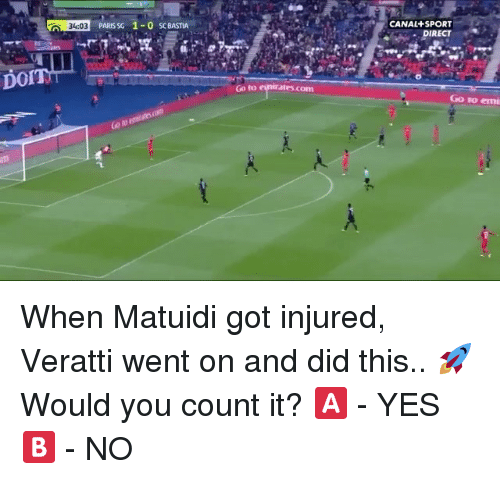 Memes, Paris, and 🤖: CANAL+ SPORT  DIRECT  34:03  PARIS SG 1-0 SC BASTIA  DOI  Go to enirates.com  ates coM  Go to emi When Matuidi got injured, Veratti went on and did this.. 🚀 Would you count it? 🅰️ - YES 🅱️ - NO