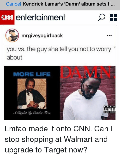 More Life: Cancel Kendrick Lamar's 'Damn' album sets fi...  entertainment  mrgiveyogirlback  you vs. the guy she tell younot to worry  about  MORE LIFE  ADVISORY Lmfao made it onto CNN. Can I stop shopping at Walmart and upgrade to Target now?