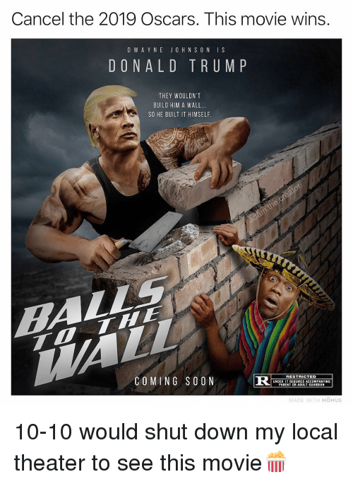 Guardian: Cancel the 2019 Oscars. This movie wins  D W A Y N E JO H N S O N IS  DONALD TRUM P  THEY WOULDN'T  BUILD HIM A WALL.  SO HE BUILT IT HIMSELF  COMING SOON  R S  RESTRICTED  UNDER 17 REQUIRES ACCOMPANYING  PARENT OR ADULT GUARDIAN  MADE WITH MOMUS 10-10 would shut down my local theater to see this movie🍿