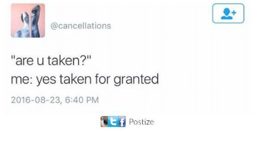 "taken for granted: @cancellations  ""are u taken?""  me: yes taken for granted  2016-08-23, 6:40 PM  Postize"