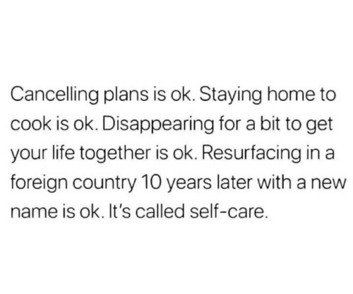 Staying Home: Cancelling plans is ok. Staying home to  cook is ok. Disappearing for a bit to get  your life together is ok. Resurfacing in a  foreign country 10 years later with a new  name is ok. It's called self-care.