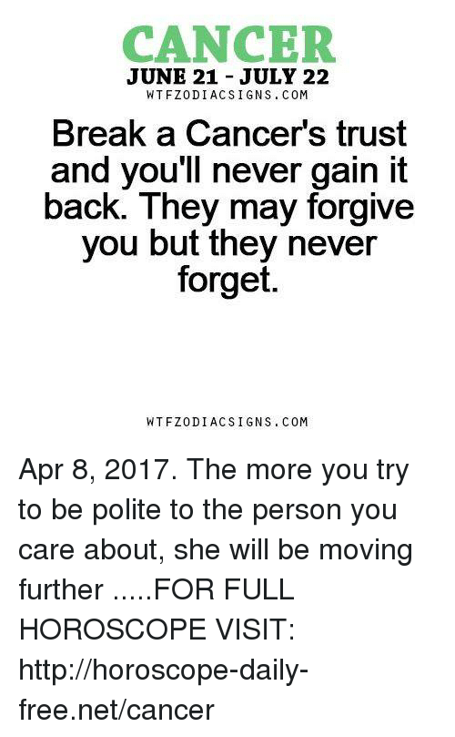 gain: CANCER  JUNE 21 JULY 22  WTFZODI ACS I GNS COM  Break a Cancer's trust  and you'll never gain it  back. They may forgive  you but they never  forget.  WT FZ0 DIAC SIGNS COM Apr 8, 2017. The more you try to be polite to the person you care about, she will be moving further  .....FOR FULL HOROSCOPE VISIT: http://horoscope-daily-free.net/cancer