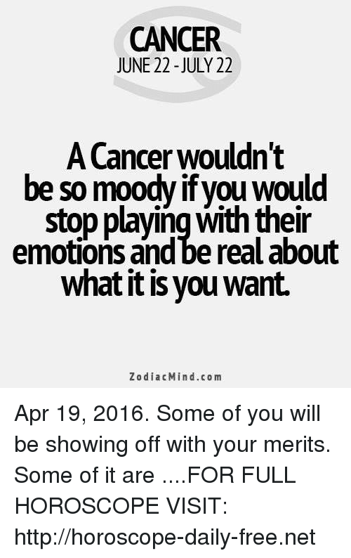 Cancer: CANCER  JUNE 22 -JULY 22  A Cancer wouldn't  be so moody if you would  stop playing with their  emotions and be real about  what it is you want.  ZodiacMind.com Apr 19, 2016. Some of you will be showing off with your merits. Some of it are  ....FOR FULL HOROSCOPE VISIT: http://horoscope-daily-free.net