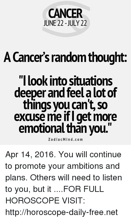 """Cancer: CANCER  JUNE 22 -JULY 22  A Cancers random thought:  """"I look into situations  deeper and feel a lot of  things you can't, so  xcuse me ifl get more  emotional than you.""""  ZodiacMind.com Apr 14, 2016. You will continue to promote your ambitions and plans. Others will need to listen to you, but it  ....FOR FULL HOROSCOPE VISIT: http://horoscope-daily-free.net"""