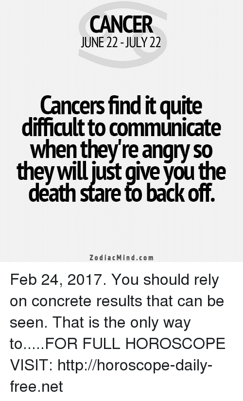 Death Stare: CANCER  JUNE 22-JULY 22  Cancers find it quite  difficult communicate  when they re angry so  theywill just give Vouthe  death stare to back off.  Zodiac Mind.co m Feb 24, 2017. You should rely on concrete results that can be seen. That is the only way to.....FOR FULL HOROSCOPE VISIT: http://horoscope-daily-free.net