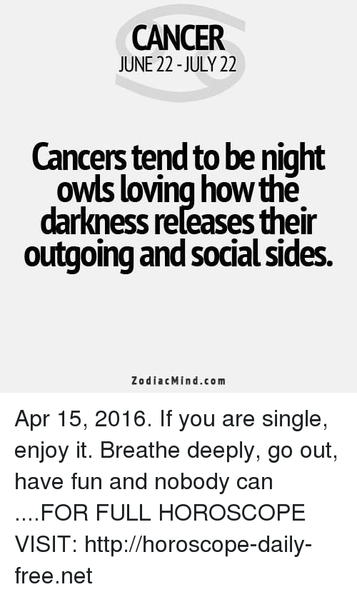 Cancer: CANCER  JUNE 22 -JULY 22  Cancers tend to be night  owls loving howthe  darkness reľeases their  outgoing and social sides.  ZodiacMind.com Apr 15, 2016. If you are single, enjoy it. Breathe deeply, go out, have fun and nobody can  ....FOR FULL HOROSCOPE VISIT: http://horoscope-daily-free.net