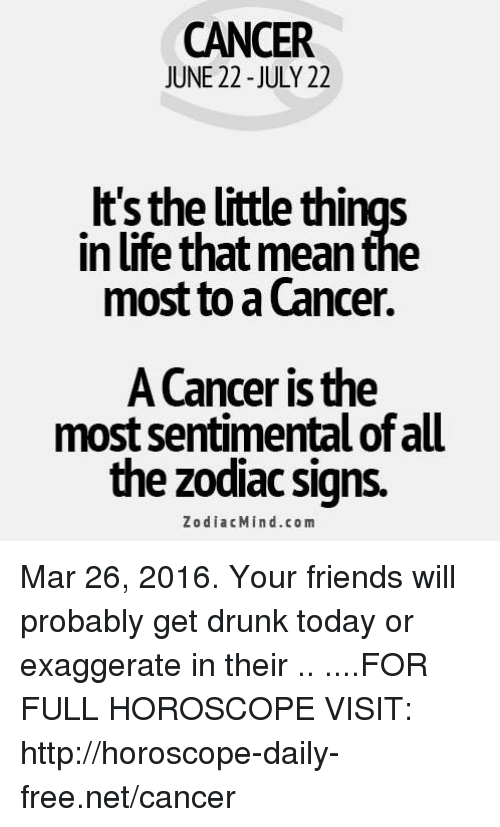 Drunk: CANCER  JUNE 22 - JULY 22  It's the little things  in life that mean the  most to a Cancer.  A Cancer is the  most sentimental of al  the zodiac signs.  ZodiacMind.com Mar 26, 2016. Your friends will probably get drunk today or exaggerate in their  .. ....FOR FULL HOROSCOPE VISIT: http://horoscope-daily-free.net/cancer