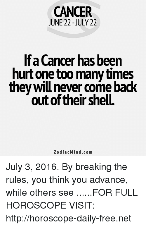 too many times: CANCER  JUNE 22-JULY 22  lfaCancer has been  hurt one too many times  they will never come ba  out of their shelL  Zodiac Mind.co m July 3, 2016. By breaking the rules, you think you advance, while others see ......FOR FULL HOROSCOPE VISIT: http://horoscope-daily-free.net