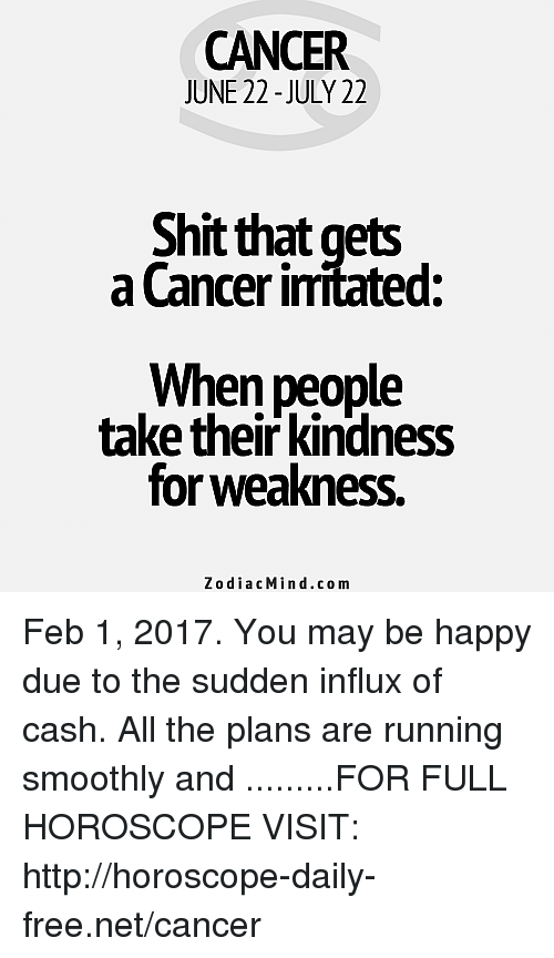 kindness for weakness: CANCER  JUNE 22-JULY 22  Shit that gets  a Cancer imitated:  When people  take their kindness  for weakness.  Zodiac Min d.com Feb 1, 2017. You may be happy due to the sudden influx of cash. All the plans are running smoothly and .........FOR FULL HOROSCOPE VISIT: http://horoscope-daily-free.net/cancer