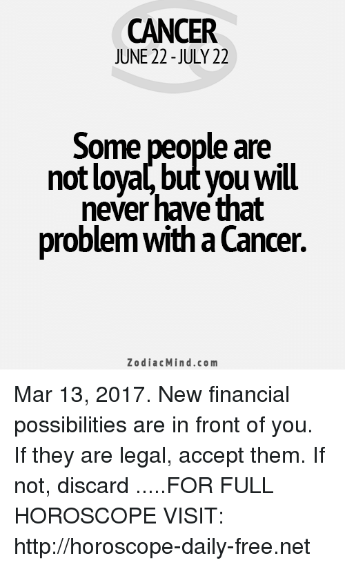 cancer zodiac: CANCER  JUNE 22-JULY 22  Some people are  not loyal, but you Will  never have that  problemwitha Cancer  Zodiac Mind.co m Mar 13, 2017. New financial possibilities are in front of you. If they are legal, accept them. If not, discard  .....FOR FULL HOROSCOPE VISIT: http://horoscope-daily-free.net