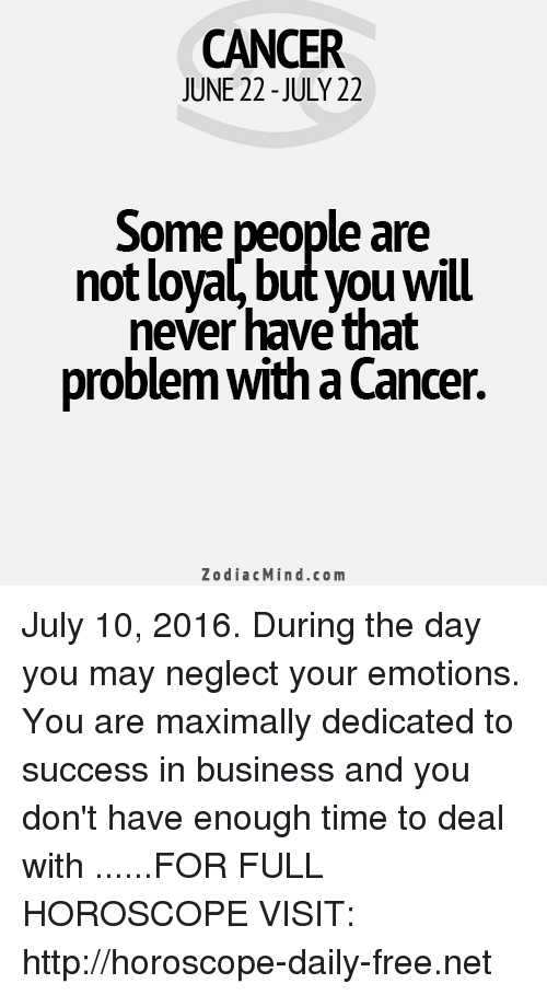 cancer zodiac: CANCER  JUNE 22-JULY 22  Some people are  not loyal, but you Will  never have that  problemwitha Cancer  Zodiac Mind.co m July 10, 2016. During the day you may neglect your emotions. You are maximally dedicated to success in business and you don't have enough time to deal with ......FOR FULL HOROSCOPE VISIT: http://horoscope-daily-free.net