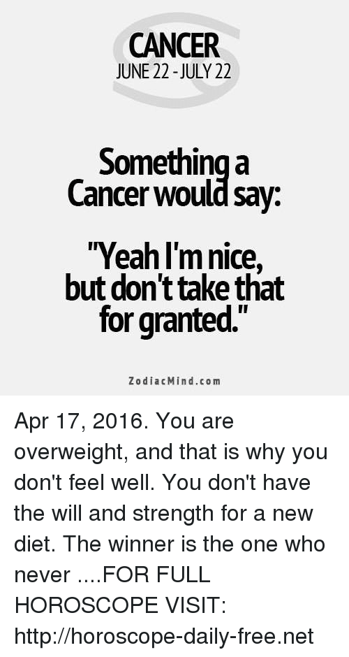 """Cancer: CANCER  JUNE 22 -JULY 22  Something a  Cancer would sav:  Yeah l'mnice,  but don'ttake that  for granted.""""  ZodiacMind.com Apr 17, 2016. You are overweight, and that is why you don't feel well. You don't have the will and strength for a new diet. The winner is the one who never   ....FOR FULL HOROSCOPE VISIT: http://horoscope-daily-free.net"""
