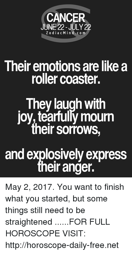 roller coasters: CANCER  JUNE 22-JULY 22  Z o dia c M i n d c o m  Their emotions arelike a  roller coaster.  They laugh with  joy tearfully mourn  their sorrows  and explosively express  heir anger. May 2, 2017. You want to finish what you started, but some things still need to be straightened  ......FOR FULL HOROSCOPE VISIT: http://horoscope-daily-free.net