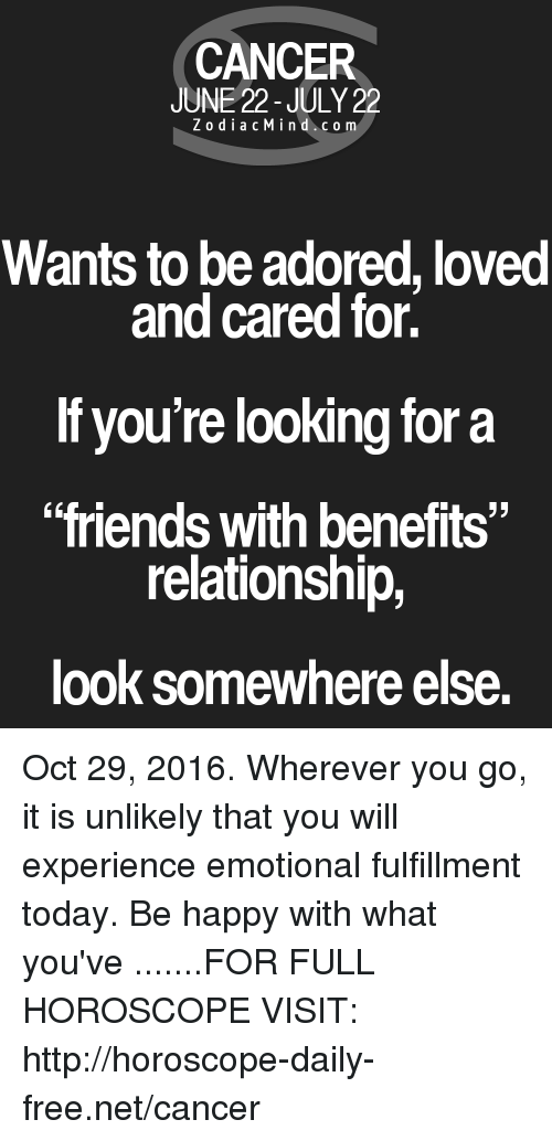 """Friends With Benefits: CANCER  JUNE 22-JULY 22  Z o dia c M i n d c o m  Wants to be adored, loved  and cared for.  If you're looking for a  """"friends with benefits""""  relationship,  look somewhere else. Oct 29, 2016. Wherever you go, it is unlikely that you will experience emotional fulfillment today. Be happy with what you've .......FOR FULL HOROSCOPE VISIT: http://horoscope-daily-free.net/cancer"""