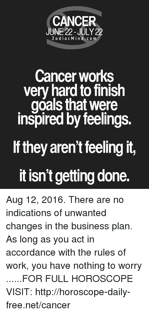 business plan: CANCER  JUNE 22-JULY 22  Z o dia c M i n d c o m  Cancer works  very hard to finish  goals that were  inspired by feelings.  they aren't feeling it,  It isn't getting done. Aug 12, 2016. There are no indications of unwanted changes in the business plan. As long as you act in accordance with the rules of work, you have nothing to worry  ......FOR FULL HOROSCOPE VISIT: http://horoscope-daily-free.net/cancer