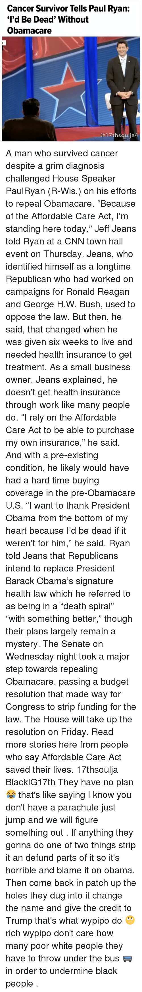 """affordable care act: Cancer Survivor Tells Paul Ryan:  """"I'd Be Dead"""" Without  Obamacare  17th Soulia4 A man who survived cancer despite a grim diagnosis challenged House Speaker PaulRyan (R-Wis.) on his efforts to repeal Obamacare. """"Because of the Affordable Care Act, I'm standing here today,"""" Jeff Jeans told Ryan at a CNN town hall event on Thursday. Jeans, who identified himself as a longtime Republican who had worked on campaigns for Ronald Reagan and George H.W. Bush, used to oppose the law. But then, he said, that changed when he was given six weeks to live and needed health insurance to get treatment. As a small business owner, Jeans explained, he doesn't get health insurance through work like many people do. """"I rely on the Affordable Care Act to be able to purchase my own insurance,"""" he said. And with a pre-existing condition, he likely would have had a hard time buying coverage in the pre-Obamacare U.S. """"I want to thank President Obama from the bottom of my heart because I'd be dead if it weren't for him,"""" he said. Ryan told Jeans that Republicans intend to replace President Barack Obama's signature health law― which he referred to as being in a """"death spiral""""― """"with something better,"""" though their plans largely remain a mystery. The Senate on Wednesday night took a major step towards repealing Obamacare, passing a budget resolution that made way for Congress to strip funding for the law. The House will take up the resolution on Friday. Read more stories here from people who say Affordable Care Act saved their lives. 17thsoulja BlackIG17th They have no plan 😂 that's like saying I know you don't have a parachute just jump and we will figure something out . If anything they gonna do one of two things strip it an defund parts of it so it's horrible and blame it on obama. Then come back in patch up the holes they dug into it change the name and give the credit to Trump that's what wypipo do 🙄 rich wypipo don't care how many poor white people they have to throw u"""