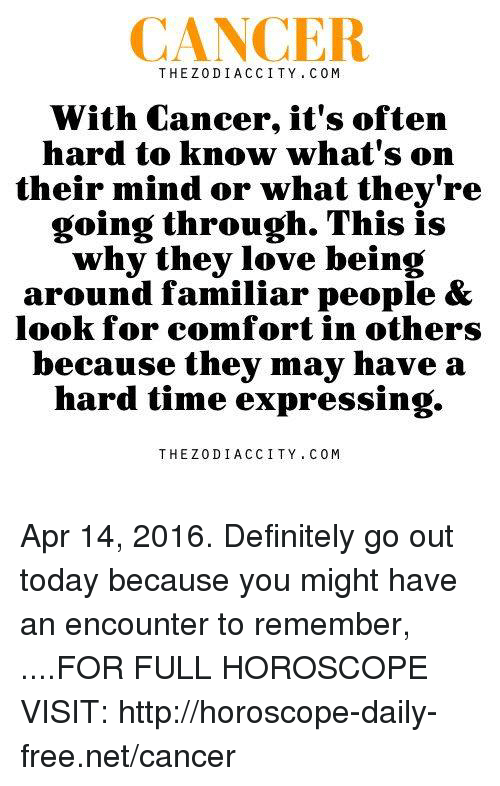 Cancer: CANCER  THEZODIACCITY. COM  With Cancer, it's oftern  hard to know what's on  their mind or what they're  going through. This is  why they love being  around familiar people &  look for comfort in others  because they may have a  hard time expressing.  THEZODIACCITY COM Apr 14, 2016. Definitely go out today because you might have an encounter to remember,  ....FOR FULL HOROSCOPE VISIT: http://horoscope-daily-free.net/cancer