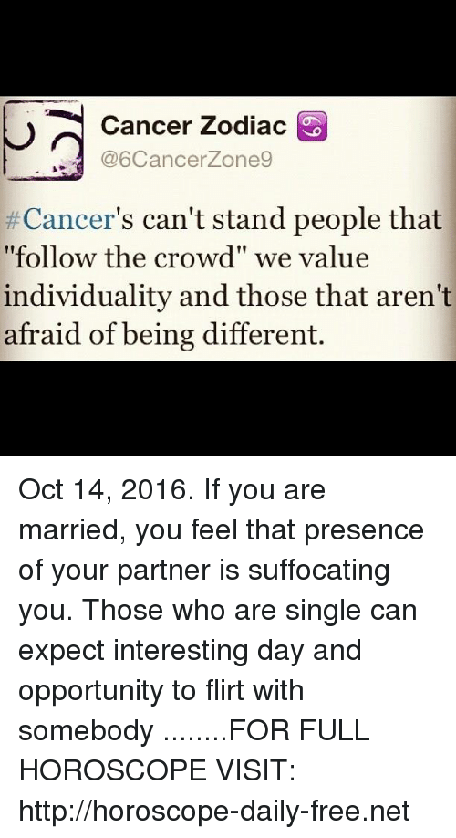 """cancer zodiac: Cancer Zodiac  @6Cancerzone9  Cancer  can't stand people that  """"follow the crowd"""" we value  individuality and those that aren't  afraid of being different Oct 14, 2016. If you are married, you feel that presence of your partner is suffocating  you. Those who are single can expect interesting day and opportunity to flirt with somebody   ........FOR FULL HOROSCOPE VISIT: http://horoscope-daily-free.net"""