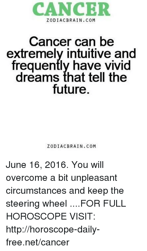 cancer zodiac: CANCER  ZODIAC BRAIN. COM  Cancer can be  extremely intuitive and  frequently have vivid  dreams that tell the  future.  ZODIAC BRAIN. COM June 16, 2016. You will overcome a bit unpleasant circumstances and keep the steering wheel  ....FOR FULL HOROSCOPE VISIT: http://horoscope-daily-free.net/cancer