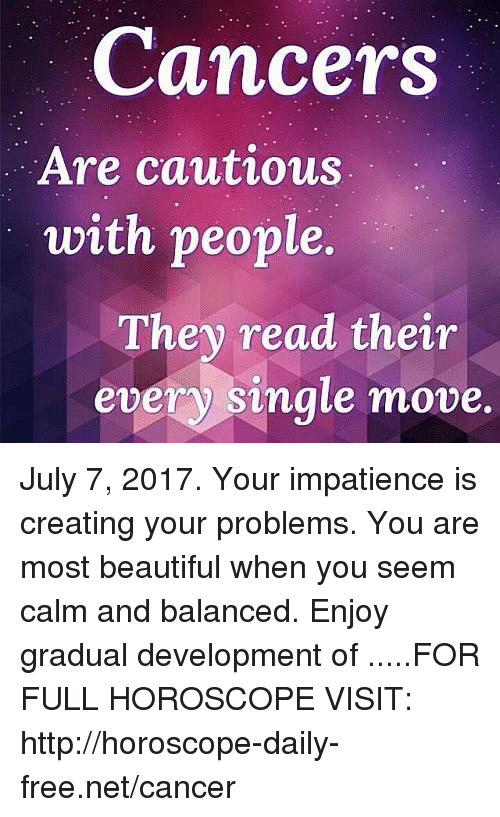Beautiful, Cancer, and Free: Cancers  Are cautious  with people.  They read their  every single move July 7, 2017. Your impatience is creating your problems. You are most beautiful when you seem calm and balanced. Enjoy gradual development of .....FOR FULL HOROSCOPE VISIT: http://horoscope-daily-free.net/cancer