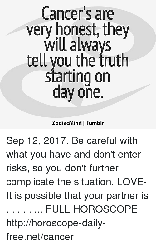 frees: Cancer's are  very honest, they  Will always  tell you the truth  starting on  day one.  ZodiacMind Tumblr Sep 12, 2017. Be careful with what you have and don't enter risks, so you don't further complicate the situation. LOVE- It is possible that your partner is  . . . . . ... FULL HOROSCOPE: http://horoscope-daily-free.net/cancer