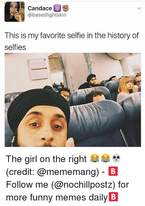 Funny, Memes, and Selfie: Candace  @basedlightskin  This is my favorite selfie in the history of  selfies The girl on the right 😂😂💀(credit: @mememang) - 🅱️Follow me (@nochillpostz) for more funny memes daily🅱️