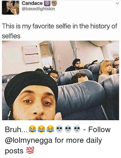 Bruh, Funny, and Selfie: Candace  @basedlightskin  This is my favorite selfie in the history of  selfies Bruh...😂😂😂💀💀💀 - Follow @lolmynegga for more daily posts 💯