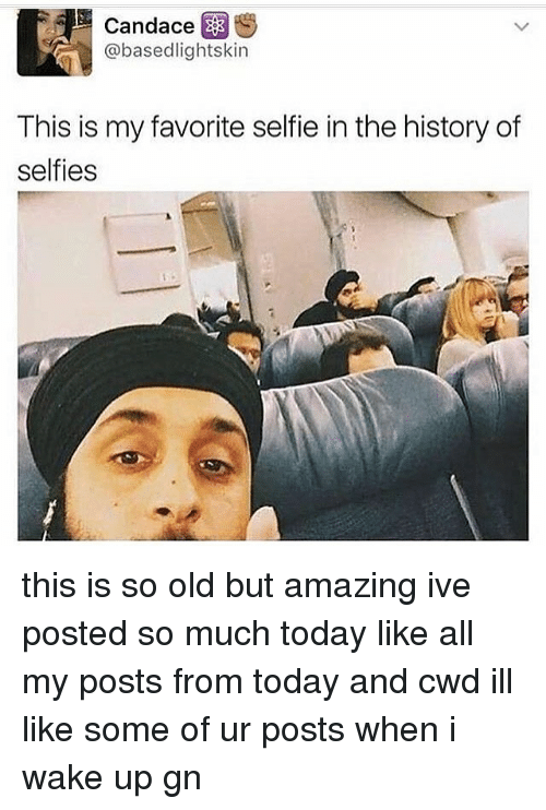 Memes, Selfie, and History: Candace E  @basedlightskin  This is my favorite selfie in the history of  selfies this is so old but amazing ive posted so much today like all my posts from today and cwd ill like some of ur posts when i wake up gn