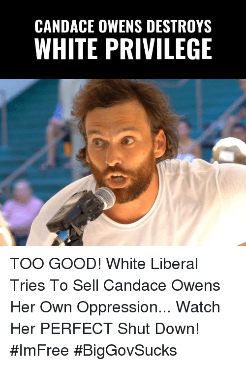 Memes, Good, and Watch: CANDACE OWENS DESTROYS  WHITE PRIVILEGE TOO GOOD! White Liberal Tries To Sell Candace Owens Her Own Oppression... Watch Her PERFECT Shut Down! #ImFree #BigGovSucks