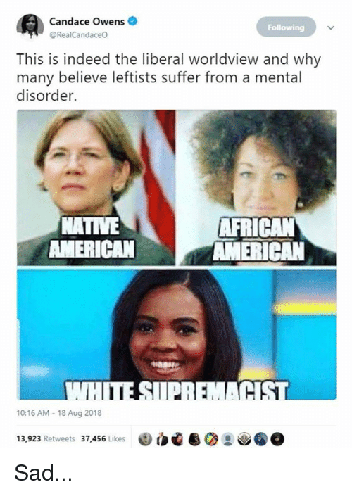 Memes, Native American, and American: Candace Owens  @RealCandaceo  Following  This is indeed the liberal worldview and why  many believe leftists suffer from a mental  disorder.  NATIVE  AMERICAN  AFRICAN  AMERICAN  SI  10:16 AM- 18 Aug 2018  13,923 Retweets 37,456 Likes Sad...