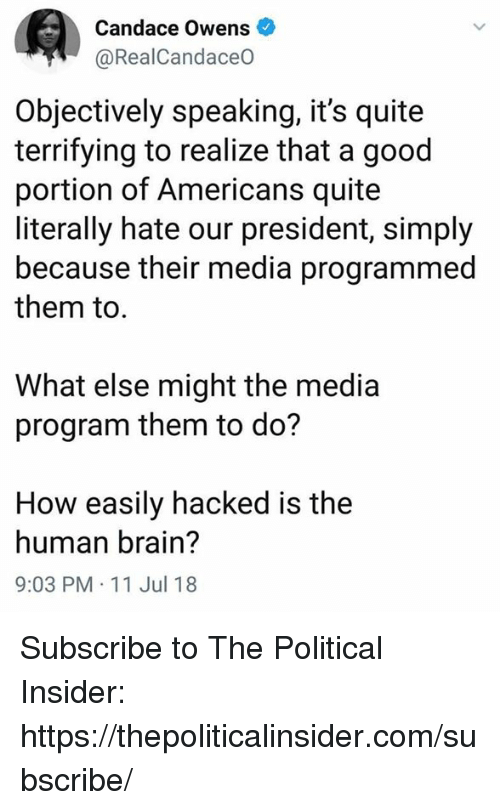 Brain, Good, and Quite: Candace Owens  @RealCandaceO  Objectively speaking, it's quite  terrifying to realize that a good  portion of Americans quite  literally hate our president, simply  because their media programmed  them to  What else might the media  program them to do?  How easily hacked is the  human brain?  9:03 PM 11 Jul 18 Subscribe to The Political Insider: https://thepoliticalinsider.com/subscribe/