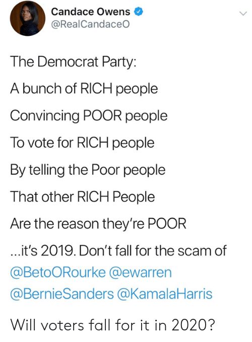 democrat: Candace Owens  @RealCandaceO  The Democrat Party:  A bunch of RICH people  Convincing POOR people  To vote for RICH people  By telling the Poor people  That other RICH People  Are the reason they're POOR  it's 2019. Don't fall for the scam of  @BetoORourke @ewarren  @BernieSanders @KamalaHarris Will voters fall for it in 2020?