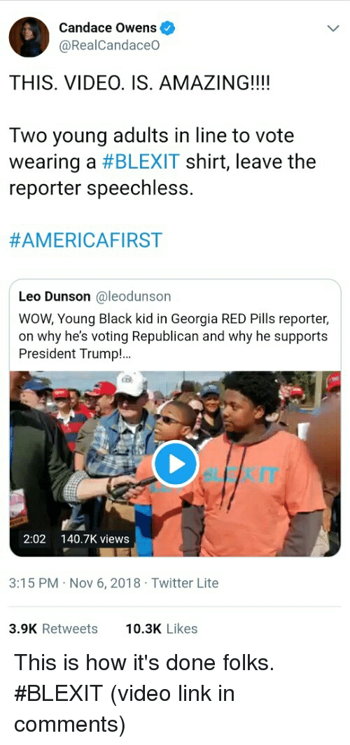 Voting Republican: Candace Owens  @RealCandaceO  THIS. VIDEO. IS. AMAZING!!!!  Two young adults in line to vote  wearing a #BLEXIT shirt, leave the  reporter speechless.  #AMERICAFIRST  Leo Dunson @leodunson  WOW, Young Black kid in Georgia RED Pills reporter,  on why he's voting Republican and why he supports  President Trump!  2:02 140.7K views  3:15 PM Nov 6, 2018 Twitter Lite  3.9K Retweets  10.3K Likes