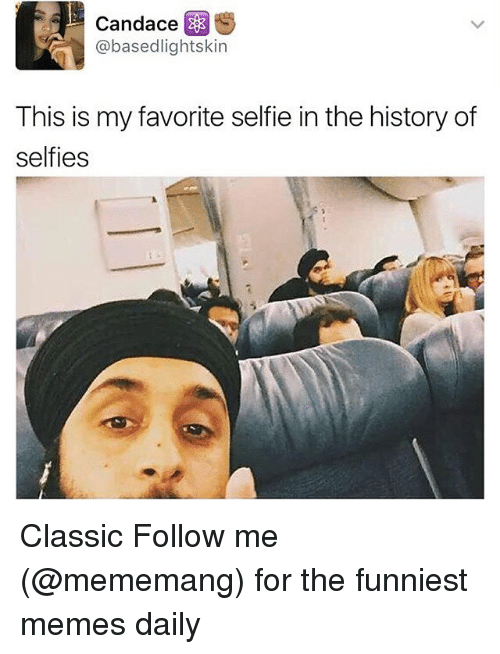 Memes, Selfie, and History: Candace  S  @basedlightskin  This is my favorite selfie in the history of  selfies Classic Follow me (@mememang) for the funniest memes daily