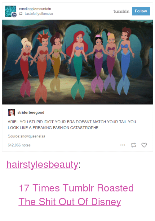 """Ariel, Disney, and Fashion: candiapplemountain  tumbl  Follow  tastefullyoffensive  striderbeegood  ARIEL YOU STUPID IDIOT YOUR BRA DOESNT MATCH YOUR TAIL YOU  LOOK LIKE A FREAKING FASHION CATASTROPHE  Source:snowqueenelsa  642,066 notes <p><a href=""""http://hairstylesbeauty.com/post/165016639897/17-times-tumblr-roasted-the-shit-out-of-disney"""" class=""""tumblr_blog"""">hairstylesbeauty</a>:</p><blockquote><p> <a href=""""https://goo.gl/bvJdV5"""">17 Times Tumblr Roasted The Shit Out Of Disney</a>  <br/></p></blockquote>"""