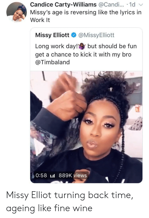 Missy Elliot: Candice Carty-Williams @Candi... 1d v  Missy's age is reversing like the lyrics in  Work It  Missy Elliott @MissyElliott  Long work day! but should be fun  get a chance to kick it with my bro  @Timbaland  n13  0:58 889K views Missy Elliot turning back time, ageing like fine wine